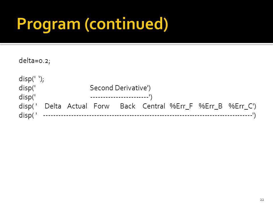for i=1:5 F2F=(f(t)-2*f(t+delta)+f(t+2*delta))/(delta^2); F2B=(f(t-2*delta)-2*f(t-delta)+f(t))/(delta^2); F2C=(f(t+delta)-2*f(t)+f(t-delta))/(delta^2); F2A=f2(t); Y(1)=delta; Y(2)=F2A; Y(3)=F2F; Y(4)=F2B; Y(5)=F2C; Y(6)=abs((F2F-F2A)*100/F2A); Y(7)=abs((F2B-F2A)*100/F2A); Y(8)=abs((F2C-F2A)*100/F2A); disp(Y); delta=delta-decrement; end 23