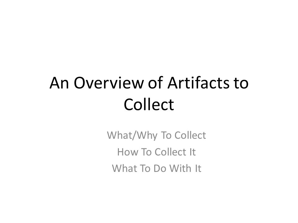 Artifacts to Collect Artifact to Grab – Significance – Location on Target – Tools to Grab and/or Parse – Batch File Example
