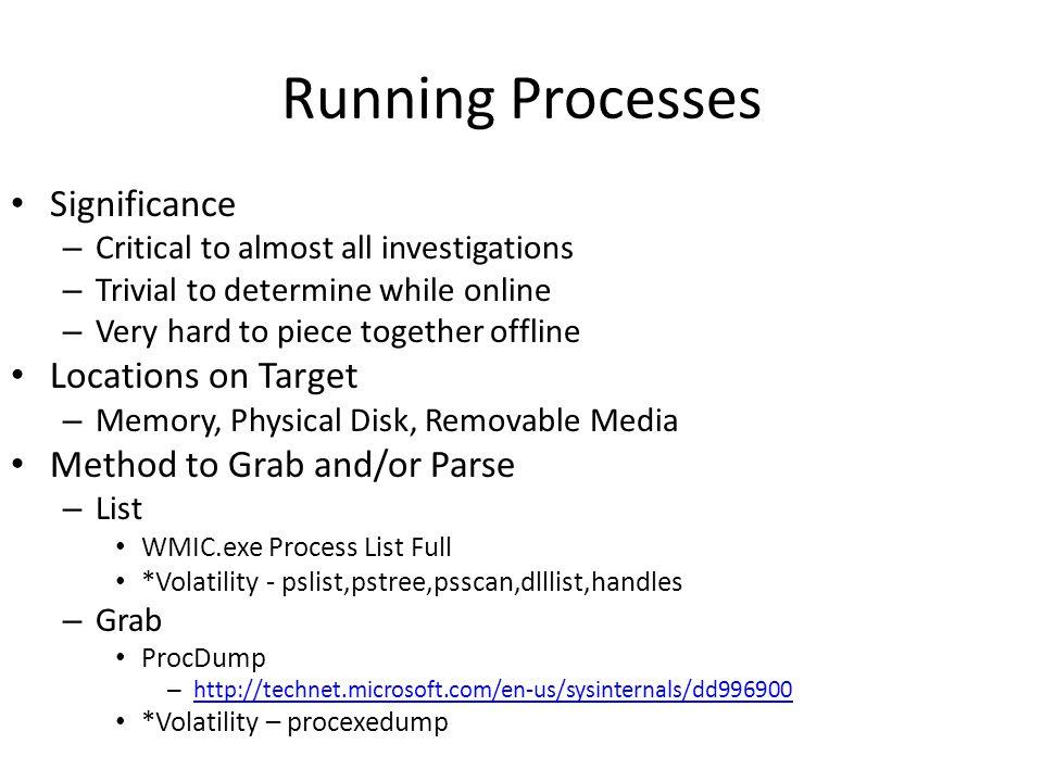 Running Processes wmic process list full > C:\windows\temp\lrscript\collecteddata\processes\ ProcessList.txt C:\windows\temp\lrscript\lrtools\pslist.exe -t > C:\windows\temp\lrscript\collecteddata\processes\ ProcessTree.txt C:\windows\temp\lrscript\lrtools\handle.exe -asu > C:\windows\temp\lrscript\collecteddata\processes\ Handles.txt