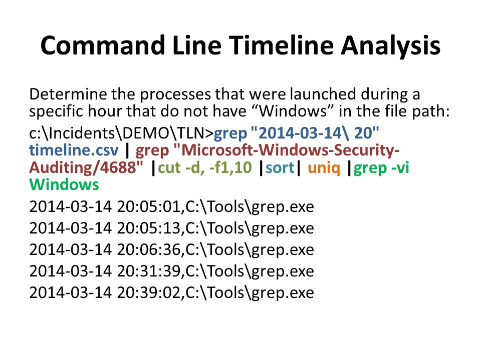 Command Line Timeline Analysis Use simple regular expressions to help maximize your searches: This example shows the event codes for the when the Event Logging Service Starts (6005) and Stops (6006): c:\DEMO\TLN>grep -iE EventLog/600[5,6] timeline.csv 2014-03-14 19:48:11,EVTX,TARGETMACHINE,,EventLog/6005;4; 2014-03-14 19:46:03,EVTX,TARGETMACHINE,,EventLog/6006;4; 2014-03-14 17:40:10,EVTX,TARGETMACHINE,,EventLog/6005;4; 2014-03-14 17:38:01,EVTX,TARGETMACHINE,,EventLog/6006;4; 2014-03-14 14:33:18,EVTX,TARGETMACHINE,,EventLog/6005;4; 2014-03-14 13:10:44,EVTX,TARGETMACHINE,,EventLog/6006;4; 2014-03-14 10:49:40,EVTX,TARGETMACHINE,,EventLog/6005;4; 2014-03-13 21:26:30,EVTX,TARGETMACHINE,,EventLog/6006;4; 2014-03-13 13:24:32,EVTX,TARGETMACHINE,,EventLog/6005;4;