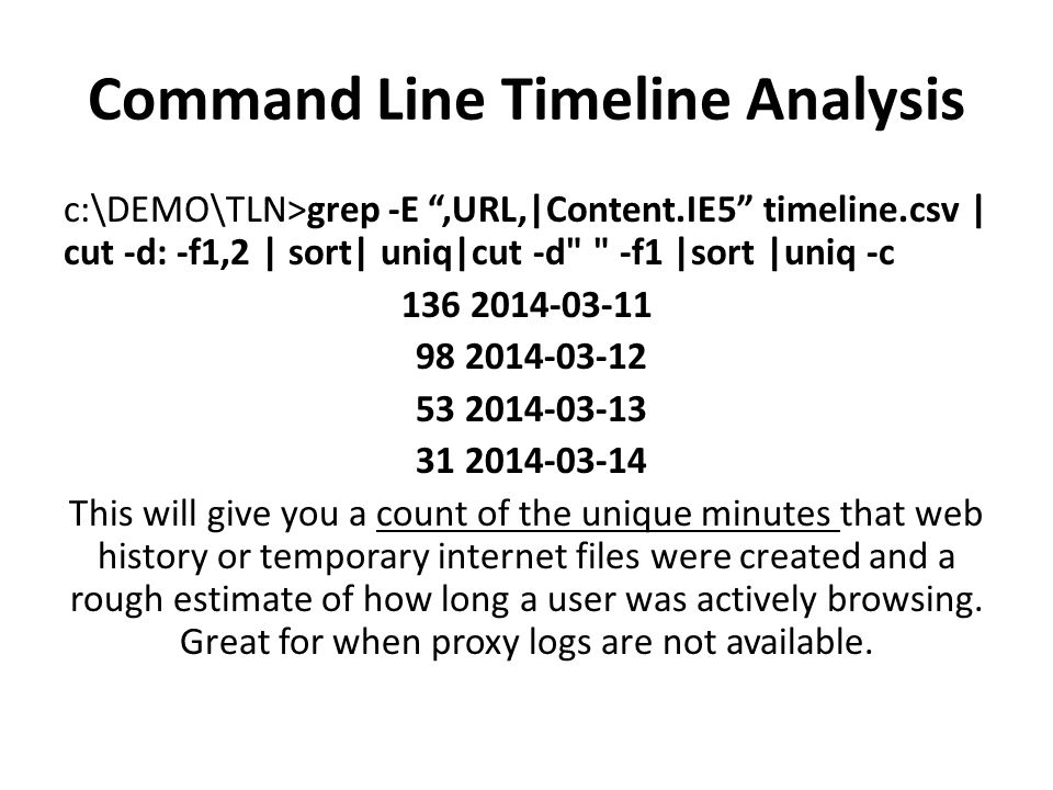 Command Line Timeline Analysis Determine the logon times and user names for anyone that interactively logged on to the system: C:\DEMO>grep 2014-03-11 timeline.csv | grep Microsoft-Windows-Security-Auditing/4624 | cut -d, -f1,10,13 | grep -E ,2$|,11$ |sort | uniq 2014-03-11 12:10:09,DAVESTRUM,11 2014-03-11 12:50:46,DAVESTRUMADMIN,11 2014-03-11 12:59:56,DAVESTRUMADMIN,11 2014-03-11 14:20:45,DAVESTRUMADMIN,11 2014-03-11 14:21:24,DAVESTRUMADMIN,11 2014-03-11 15:16:01,DAVESTRUM,11 2014-03-11 20:39:38,DAVESTRUMADMIN,11 2014-03-11 20:42:22,DAVESTRUMADMIN,11 2014-03-11 20:47:07,DAVESTRUM,2 2014-03-11 20:47:08,DAVESTRUM,2 BUT THIS STILL DOESN'T READ ALL THAT WELL