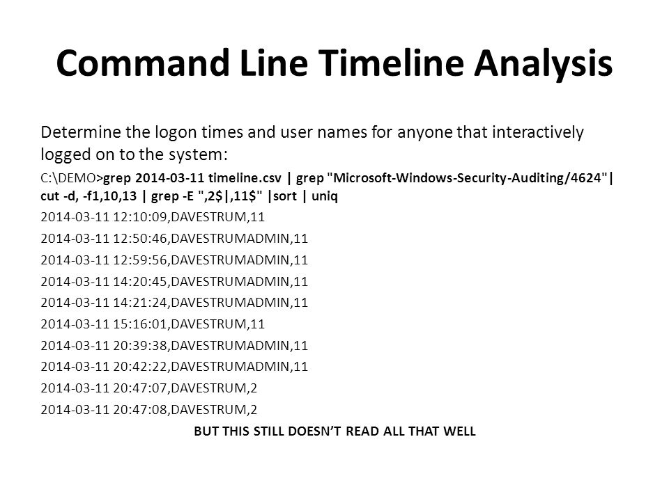 Command Line Timeline Analysis LABEL, SEPARATE, and COMBINE YOUR FINDINGS C:\DEMO>grep 2014-03-11 timeline.csv | grep Microsoft-Windows-Security-Auditing/4624 | cut -d, -f1,10,13 | grep -E ,2$|,11$ |sort | uniq > logontimes.txt & FOR /F delims= %i IN ( type logontimes.txt ) DO @echo %i LOGON >> FINDINGS.TXT C:\DEMO>grep 2014-03-11 timeline.csv | grep Microsoft-Windows-Security-Auditing/4647 | cut -d, -f1,6 | sort | uniq > logofftimes.txt & FOR /F delims= %i IN ( type logofftimes.txt ) DO @echo %i LOGOFF >> FINDINGS.TXT C:\DEMO> type FINDINGS.TXT | sort 2014-03-11 12:10:09,DAVESTRUM,11 LOGON 2014-03-11 12:50:46,DAVESTRUMADMIN,11 LOGON 2014-03-11 12:59:56,DAVESTRUMADMIN,11 LOGON 2014-03-11 14:20:45,DAVESTRUMADMIN,11 LOGON 2014-03-11 14:21:24,DAVESTRUMADMIN,11 LOGON 2014-03-11 15:06:43,DAVESTRUM LOGOFF
