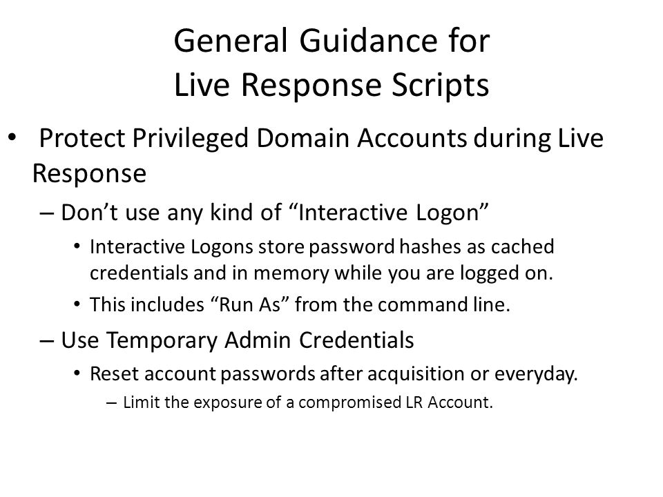General Guidance for Live Response Scripts Batch Programming, Visual Basic Scripting, and PowerShell are great native options to create Live Response Scripts – Stick to native solutions unless you are going to compile your Python, Ruby, Perl or whatever into a executable…every time you make a change.