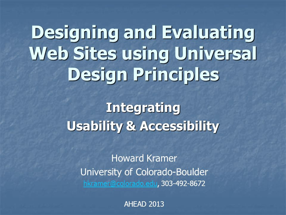 Designing and Evaluating Web Sites using Universal Design Principles Integrating Usability & Accessibility Howard Kramer University of Colorado-Boulde