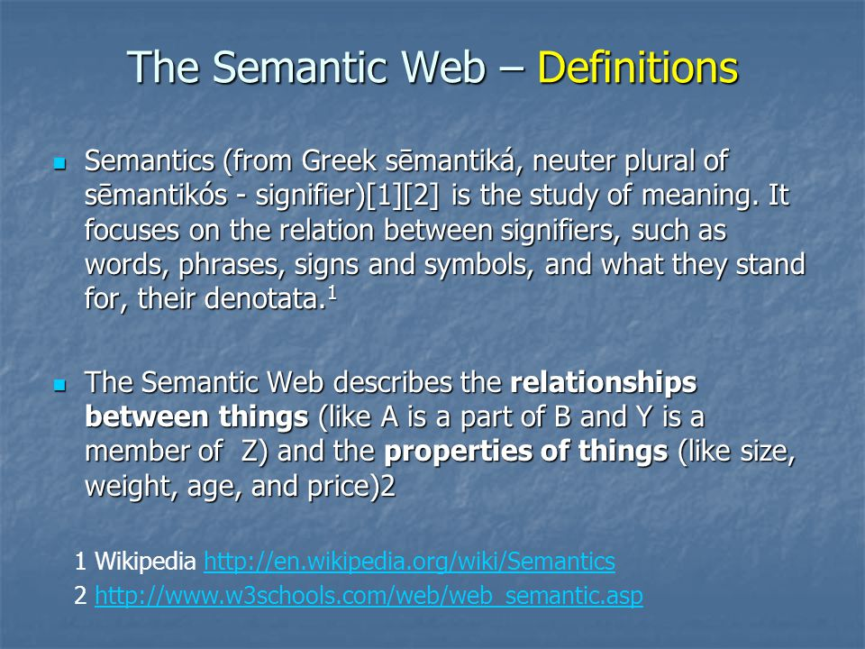 The Semantic Web – Definitions Semantics (from Greek sēmantiká, neuter plural of sēmantikós - signifier)[1][2] is the study of meaning. It focuses on