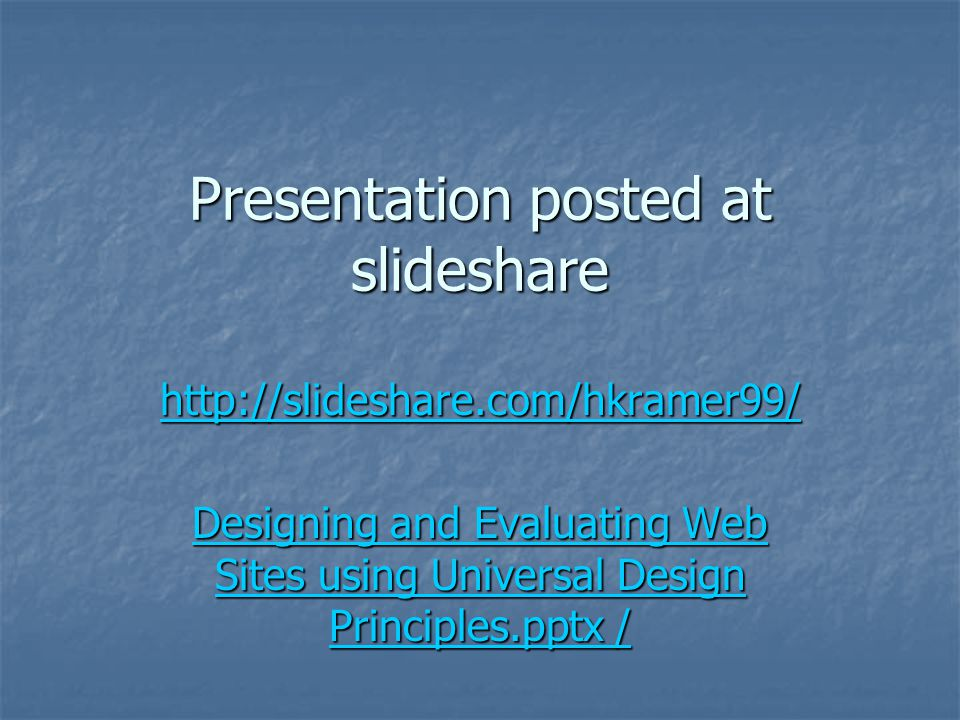 Presentation posted at slideshare http://slideshare.com/hkramer99/ Designing and Evaluating Web Sites using Universal Design Principles.pptx / Designi