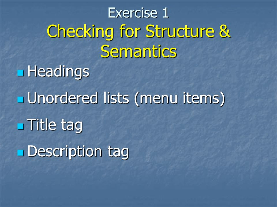 Exercise 1 Checking for Structure & Semantics Headings Headings Unordered lists (menu items) Unordered lists (menu items) Title tag Title tag Descript