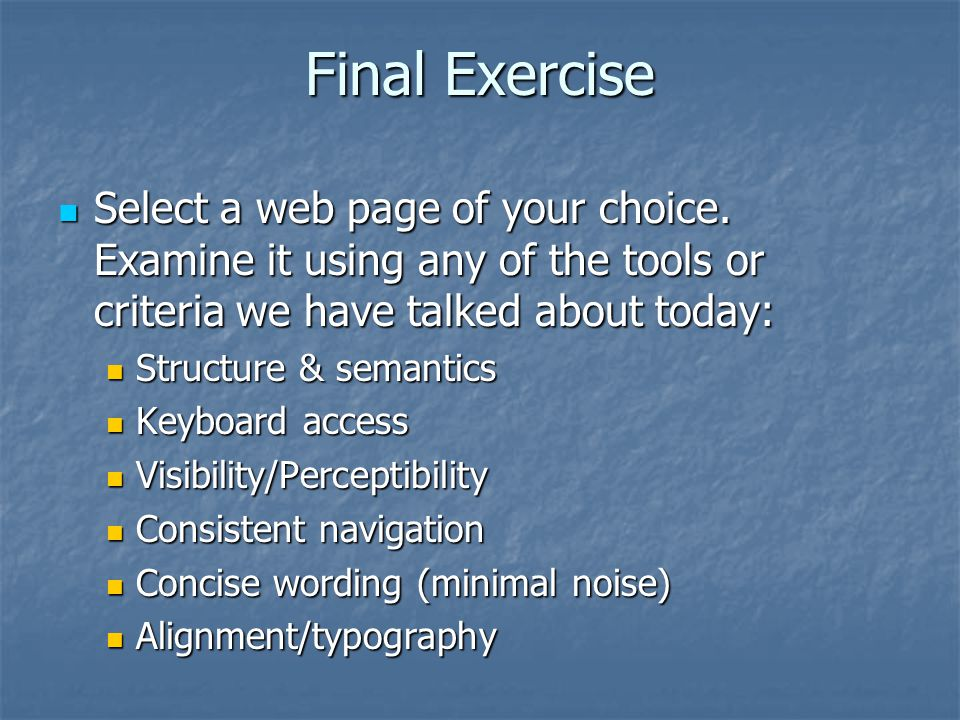 Final Exercise Select a web page of your choice. Examine it using any of the tools or criteria we have talked about today: Select a web page of your c