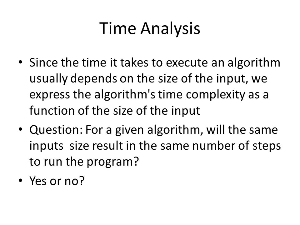 Time Analysis Since the time it takes to execute an algorithm usually depends on the size of the input, we express the algorithm's time complexity as