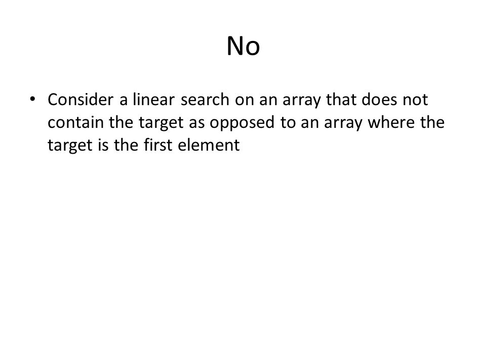 No Consider a linear search on an array that does not contain the target as opposed to an array where the target is the first element