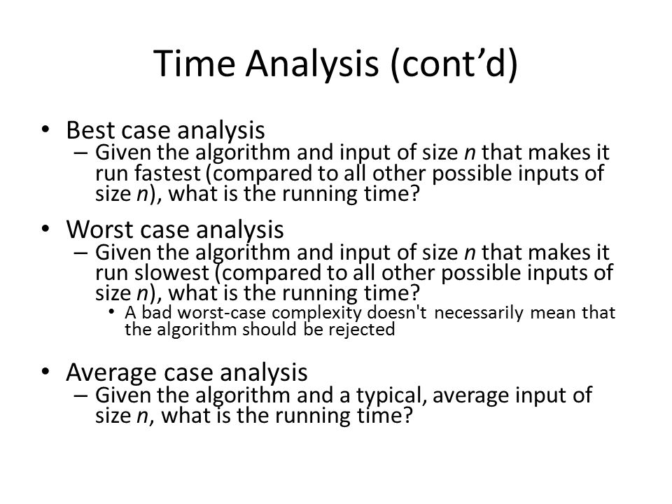 Time Analysis (cont'd) Best case analysis – Given the algorithm and input of size n that makes it run fastest (compared to all other possible inputs of size n), what is the running time.