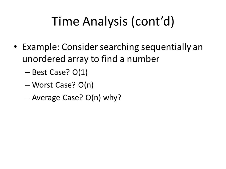 Time Analysis (cont'd) Example: Consider searching sequentially an unordered array to find a number – Best Case? O(1) – Worst Case? O(n) – Average Cas
