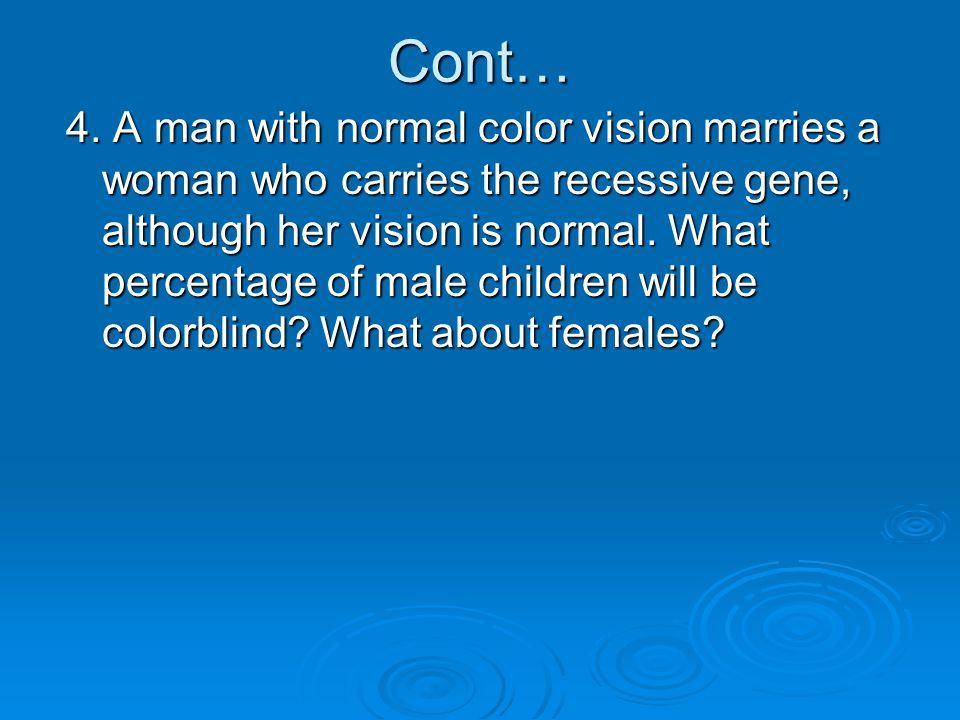 Cont… 4. A man with normal color vision marries a woman who carries the recessive gene, although her vision is normal. What percentage of male childre