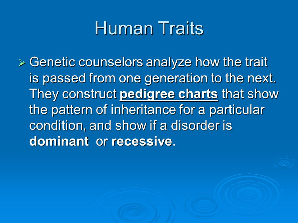 Human Traits  Genetic counselors analyze how the trait is passed from one generation to the next. They construct pedigree charts that show the patter