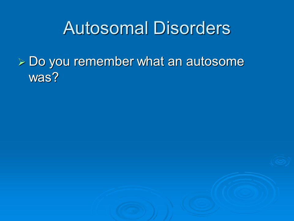 Autosomal Disorders  Do you remember what an autosome was?