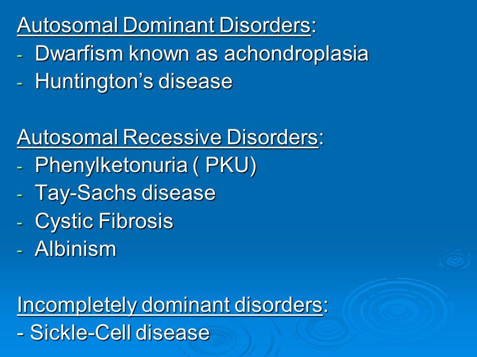 Autosomal Dominant Disorders: - Dwarfism known as achondroplasia - Huntington's disease Autosomal Recessive Disorders: - Phenylketonuria ( PKU) - Tay-