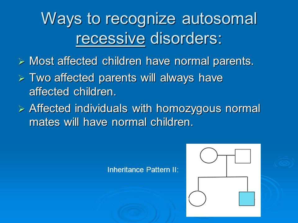 Ways to recognize autosomal recessive disorders:  Most affected children have normal parents.  Two affected parents will always have affected childr