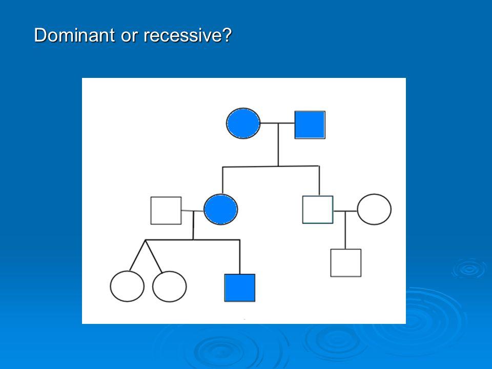 Dominant or recessive?