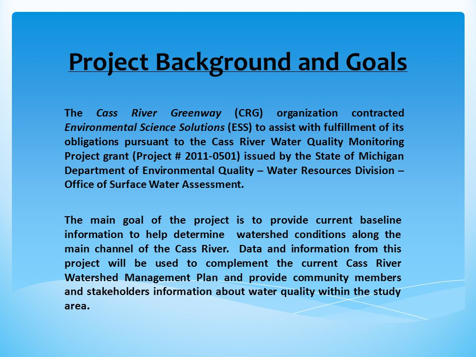 Project Background and Goals The Cass River Greenway (CRG) organization contracted Environmental Science Solutions (ESS) to assist with fulfillment of its obligations pursuant to the Cass River Water Quality Monitoring Project grant (Project # 2011-0501) issued by the State of Michigan Department of Environmental Quality – Water Resources Division – Office of Surface Water Assessment.