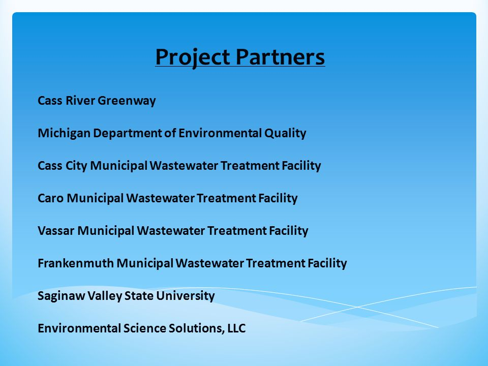 Project Partners Cass River Greenway Michigan Department of Environmental Quality Cass City Municipal Wastewater Treatment Facility Caro Municipal Wastewater Treatment Facility Vassar Municipal Wastewater Treatment Facility Frankenmuth Municipal Wastewater Treatment Facility Saginaw Valley State University Environmental Science Solutions, LLC