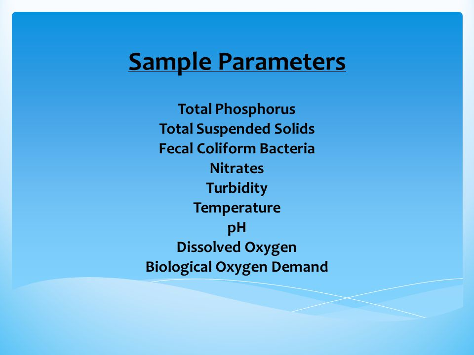 Sample Parameters Total Phosphorus Total Suspended Solids Fecal Coliform Bacteria Nitrates Turbidity Temperature pH Dissolved Oxygen Biological Oxygen Demand