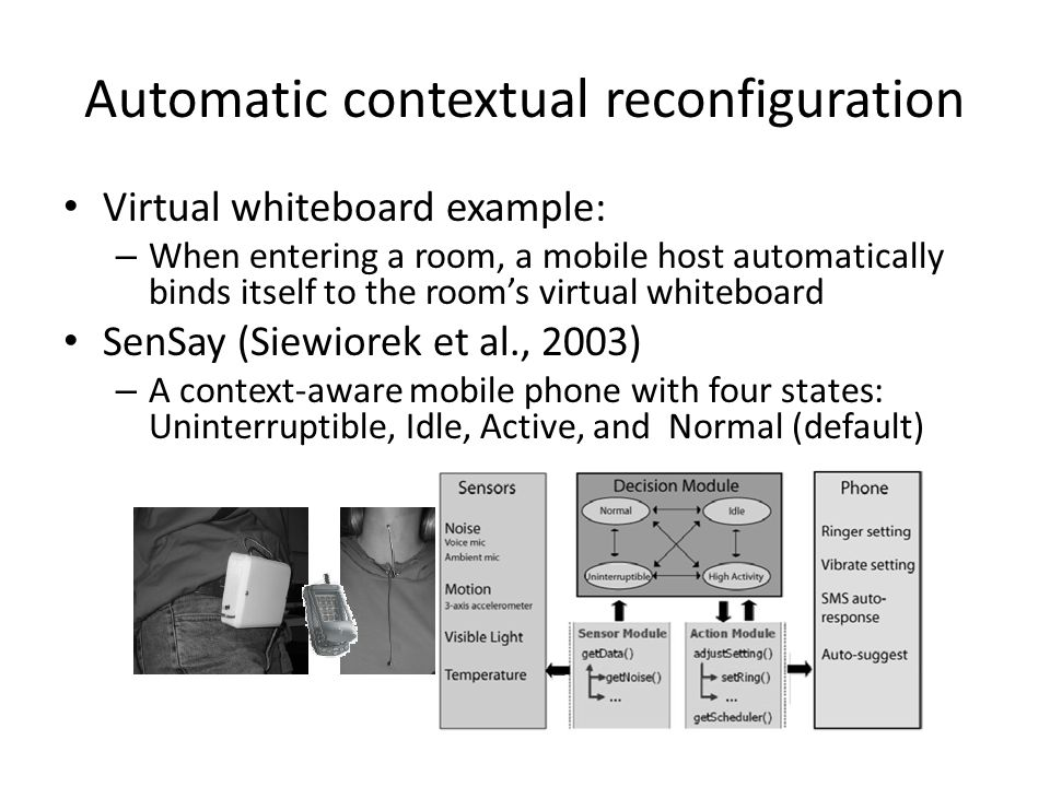 Automatic contextual reconfiguration Virtual whiteboard example: – When entering a room, a mobile host automatically binds itself to the room's virtual whiteboard SenSay (Siewiorek et al., 2003) – A context-aware mobile phone with four states: Uninterruptible, Idle, Active, and Normal (default)