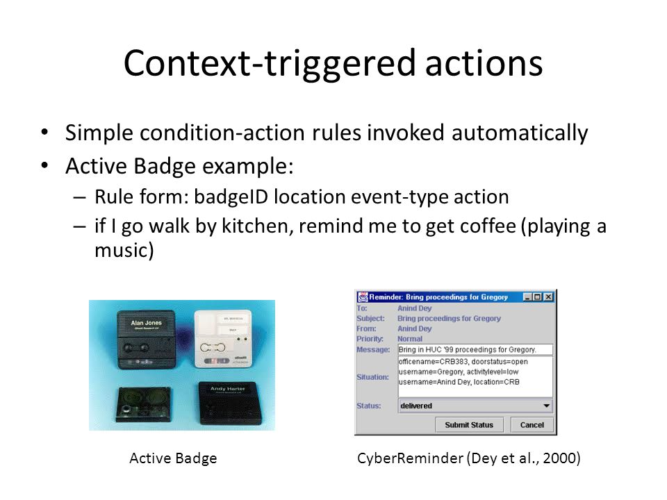 Context-triggered actions Simple condition-action rules invoked automatically Active Badge example: – Rule form: badgeID location event-type action – if I go walk by kitchen, remind me to get coffee (playing a music) Active BadgeCyberReminder (Dey et al., 2000)