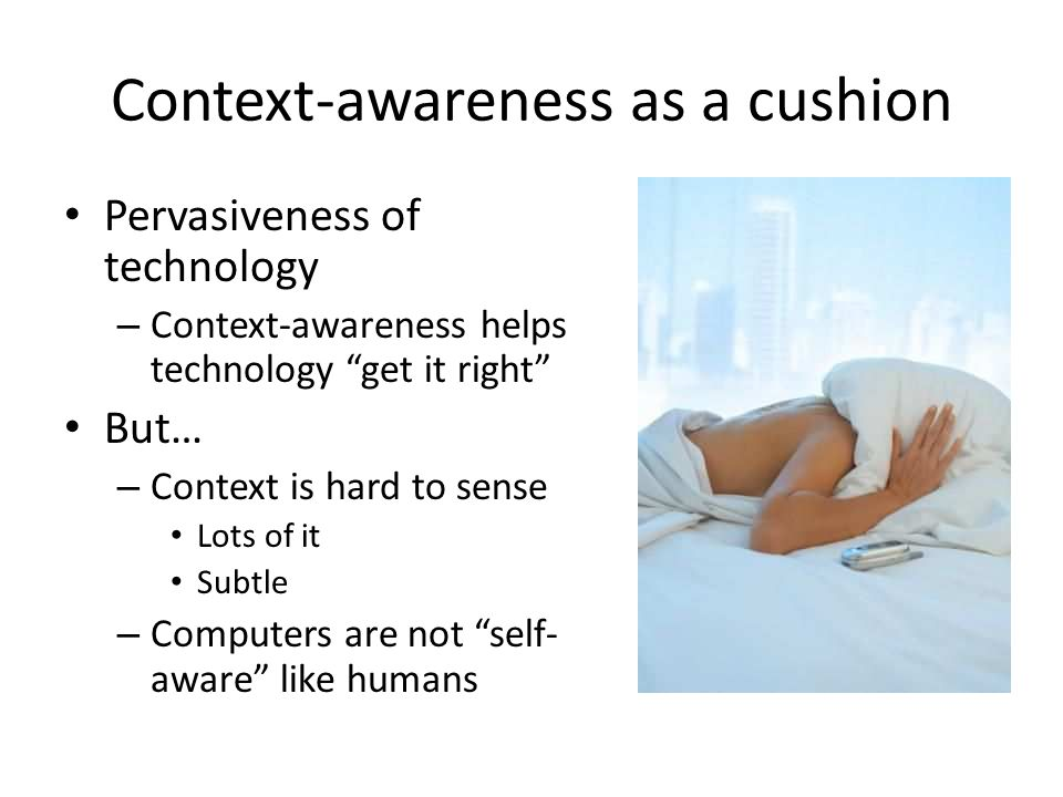Context-awareness as a cushion Pervasiveness of technology – Context-awareness helps technology get it right But… – Context is hard to sense Lots of it Subtle – Computers are not self- aware like humans