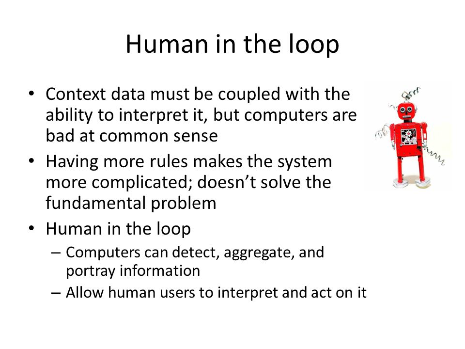 Human in the loop Context data must be coupled with the ability to interpret it, but computers are bad at common sense Having more rules makes the system more complicated; doesn't solve the fundamental problem Human in the loop – Computers can detect, aggregate, and portray information – Allow human users to interpret and act on it