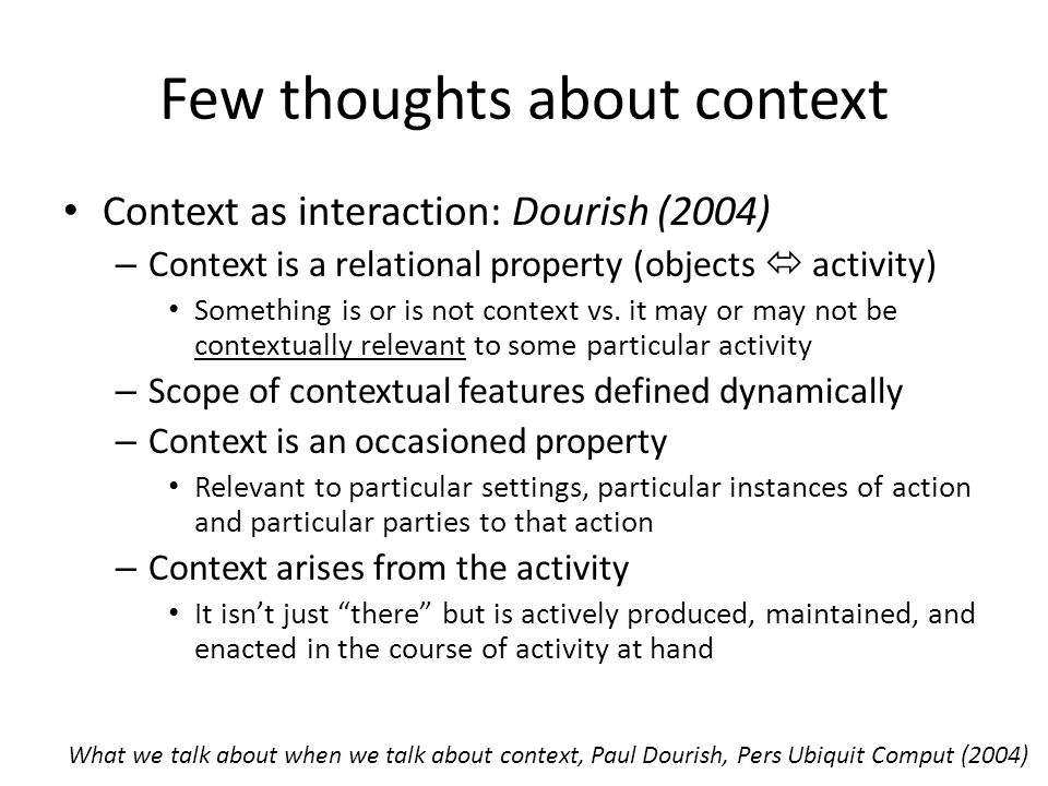 Few thoughts about context Context as interaction: Dourish (2004) – Context is a relational property (objects  activity) Something is or is not context vs.