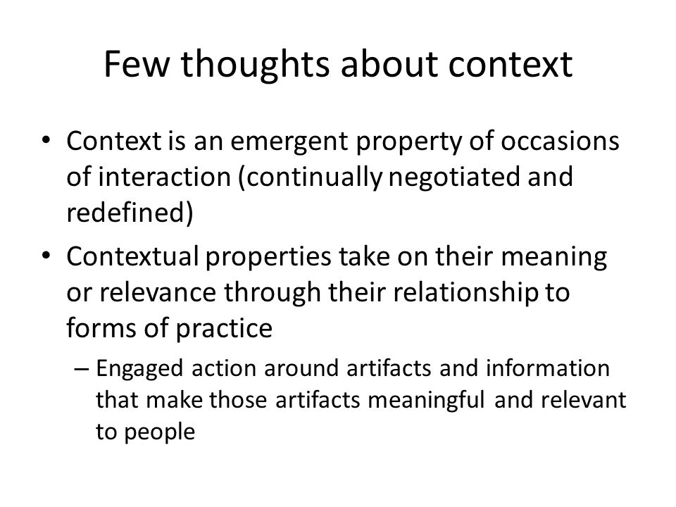 Few thoughts about context Context is an emergent property of occasions of interaction (continually negotiated and redefined) Contextual properties take on their meaning or relevance through their relationship to forms of practice – Engaged action around artifacts and information that make those artifacts meaningful and relevant to people