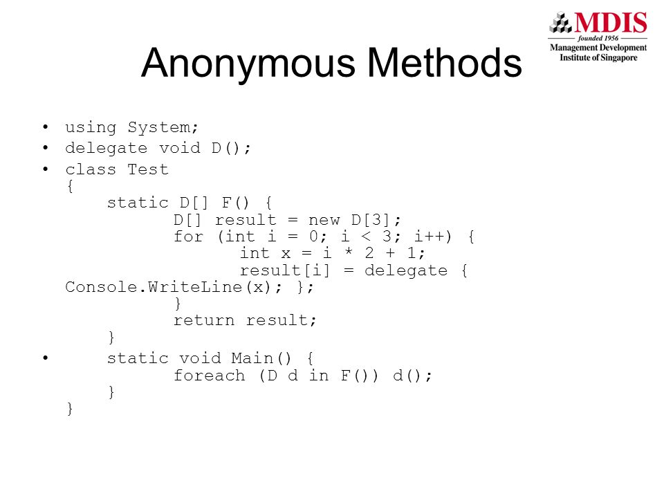 Anonymous Methods using System; delegate void D(); class Test { static D[] F() { D[] result = new D[3]; for (int i = 0; i < 3; i++) { int x = i * 2 + 1; result[i] = delegate { Console.WriteLine(x); }; } return result; } static void Main() { foreach (D d in F()) d(); } }