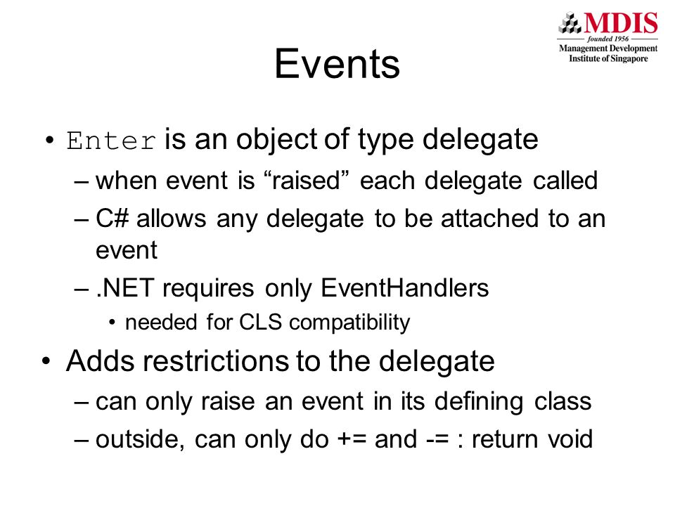 Events Enter is an object of type delegate –when event is raised each delegate called –C# allows any delegate to be attached to an event –.NET requires only EventHandlers needed for CLS compatibility Adds restrictions to the delegate –can only raise an event in its defining class –outside, can only do += and -= : return void