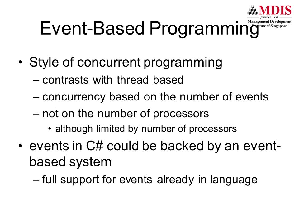 Event-Based Programming Style of concurrent programming –contrasts with thread based –concurrency based on the number of events –not on the number of processors although limited by number of processors events in C# could be backed by an event- based system –full support for events already in language