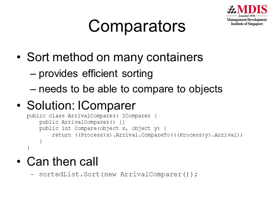 Comparators Sort method on many containers –provides efficient sorting –needs to be able to compare to objects Solution: IComparer public class ArrivalComparer: IComparer { public ArrivalComparer() {} public int Compare(object x, object y) { return ((Process)x).Arrival.CompareTo(((Process)y).Arrival); } } Can then call –sortedList.Sort(new ArrivalComparer());