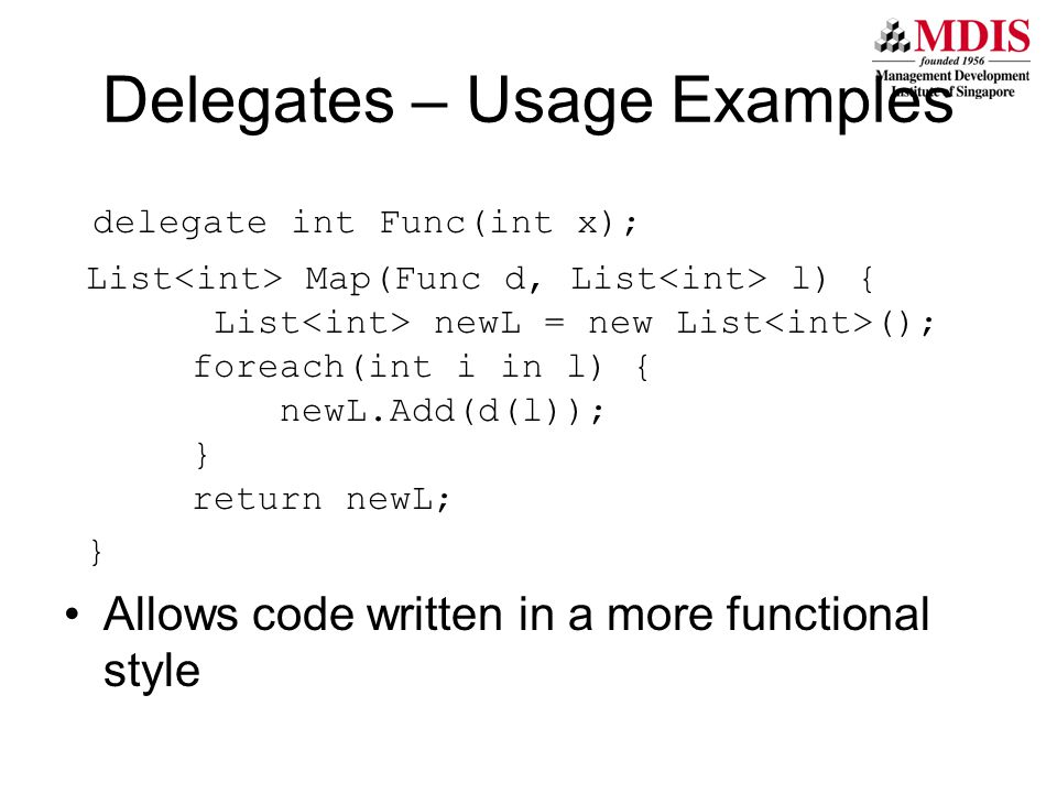 Delegates – Usage Examples delegate int Func(int x); List Map(Func d, List l) { List newL = new List (); foreach(int i in l) { newL.Add(d(l)); } return newL; } Allows code written in a more functional style
