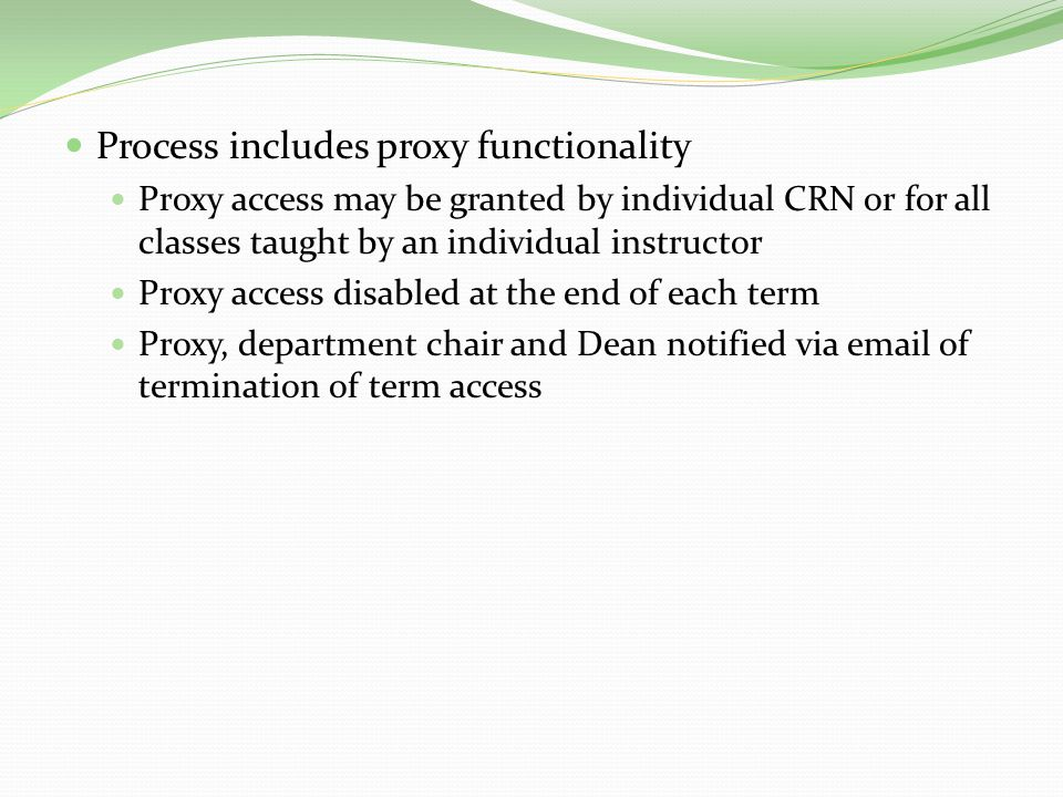 Process includes proxy functionality Proxy access may be granted by individual CRN or for all classes taught by an individual instructor Proxy access disabled at the end of each term Proxy, department chair and Dean notified via email of termination of term access