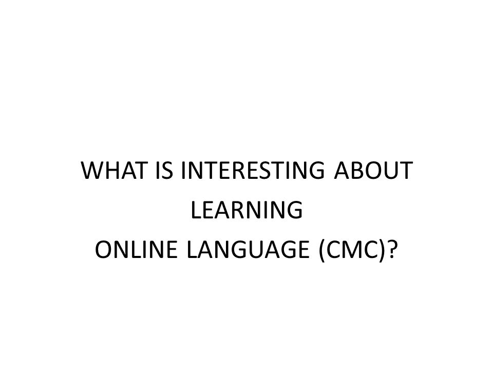 WHAT IS INTERESTING ABOUT LEARNING ONLINE LANGUAGE (CMC)