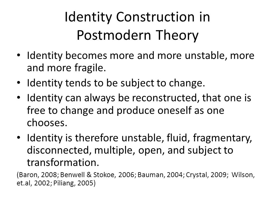 Identity Construction in Postmodern Theory Identity becomes more and more unstable, more and more fragile.