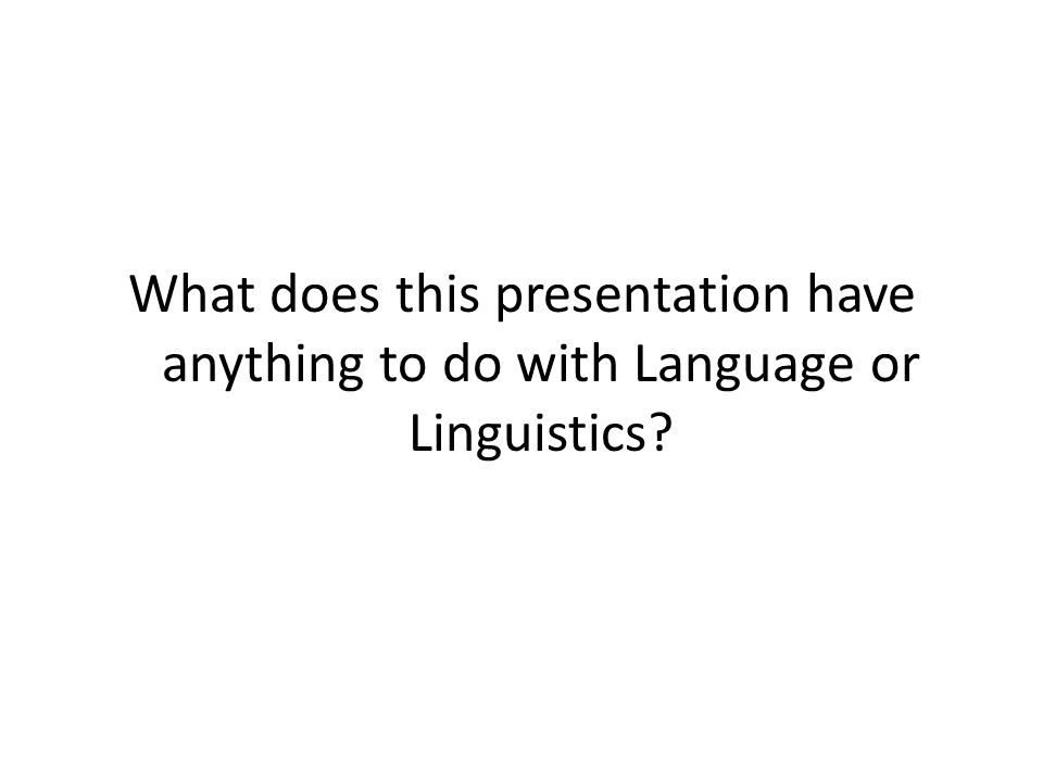 What does this presentation have anything to do with Language or Linguistics