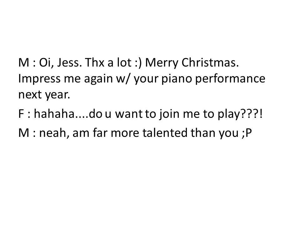 M : Oi, Jess. Thx a lot :) Merry Christmas. Impress me again w/ your piano performance next year.
