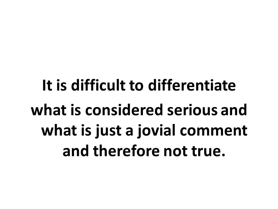 It is difficult to differentiate what is considered serious and what is just a jovial comment and therefore not true.