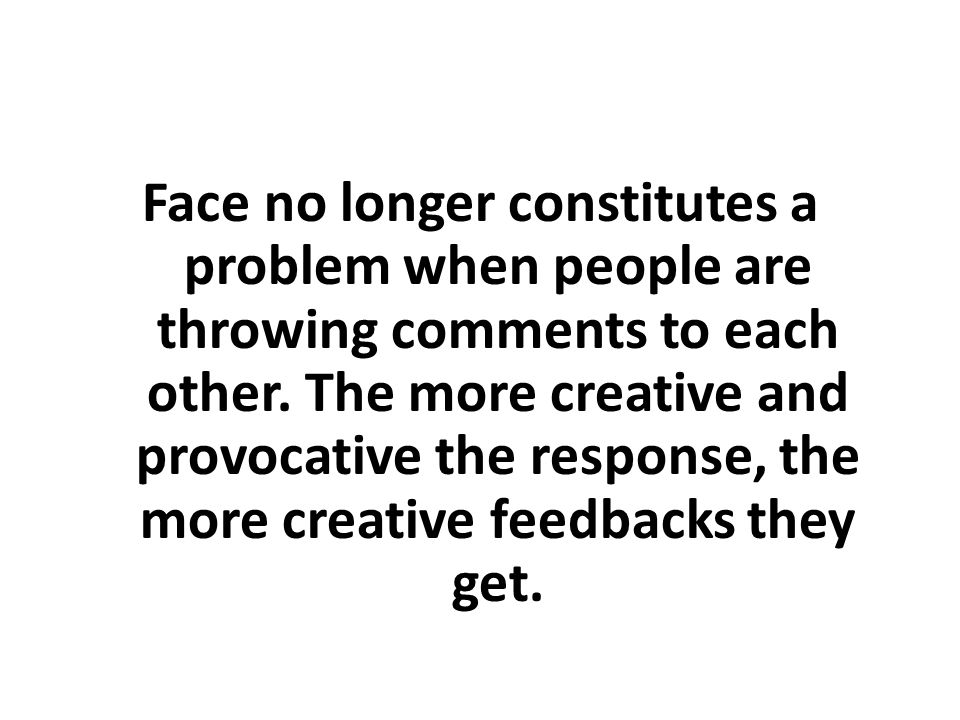 Face no longer constitutes a problem when people are throwing comments to each other.