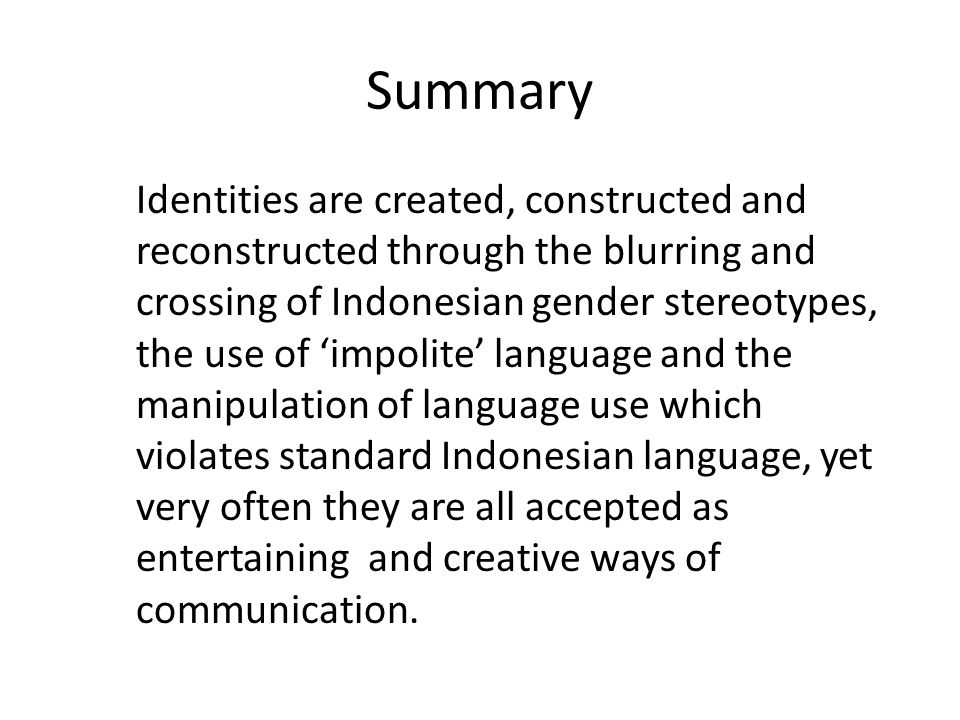 Summary Identities are created, constructed and reconstructed through the blurring and crossing of Indonesian gender stereotypes, the use of 'impolite' language and the manipulation of language use which violates standard Indonesian language, yet very often they are all accepted as entertaining and creative ways of communication.
