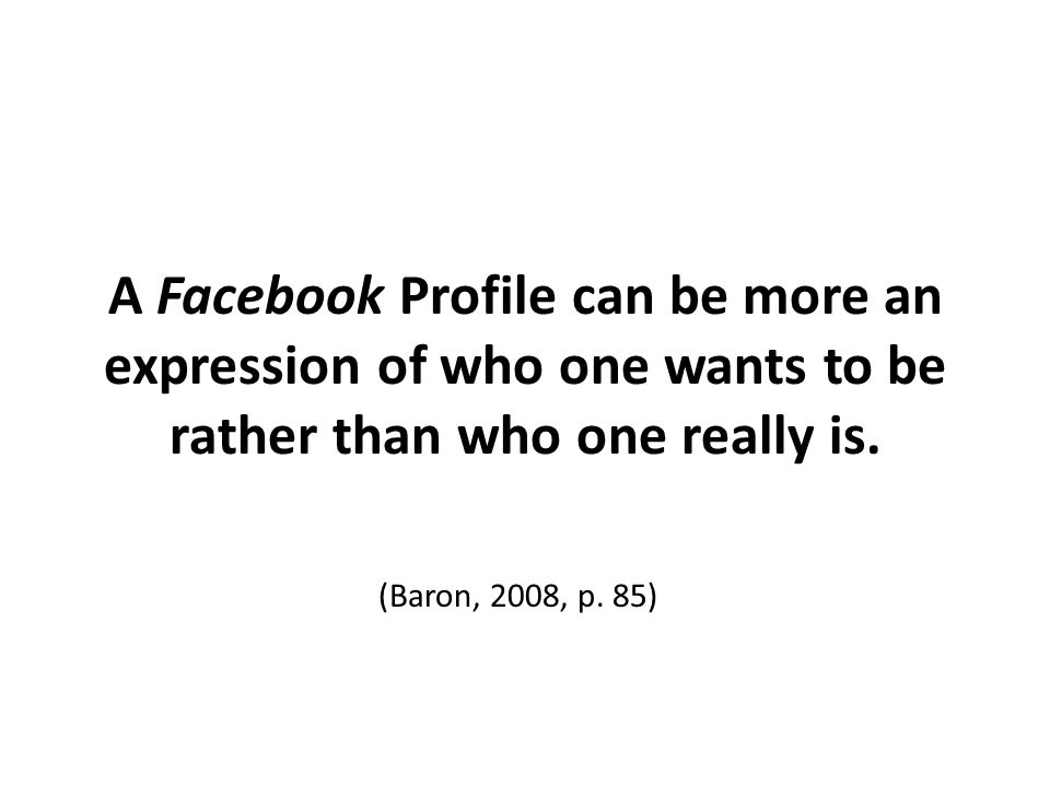 A Facebook Profile can be more an expression of who one wants to be rather than who one really is.