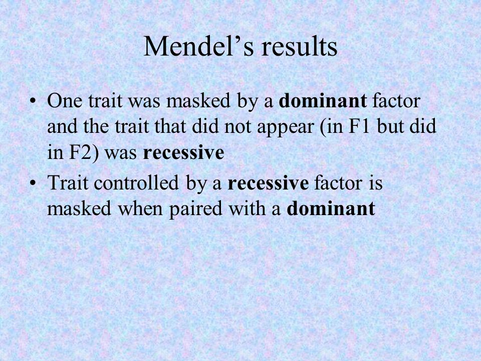 Mendel's results One trait was masked by a dominant factor and the trait that did not appear (in F1 but did in F2) was recessive Trait controlled by a