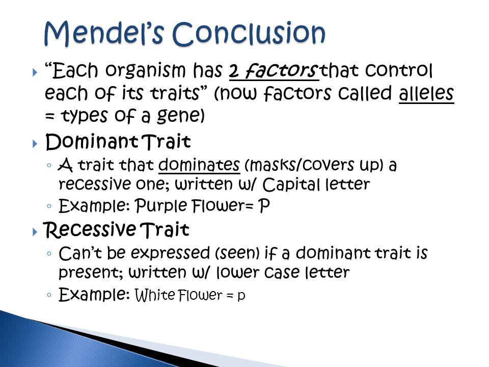 " ""Each organism has 2 factors that control each of its traits"" (now factors called alleles = types of a gene)  Dominant Trait ◦ A trait that dominat"