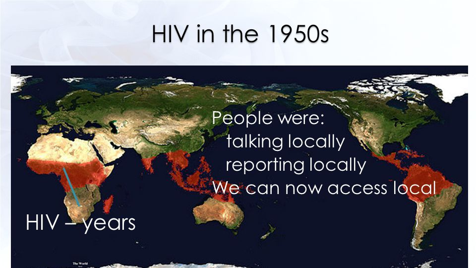 HIV in the 1950s HIV – years People were: talking locally reporting locally We can now access local