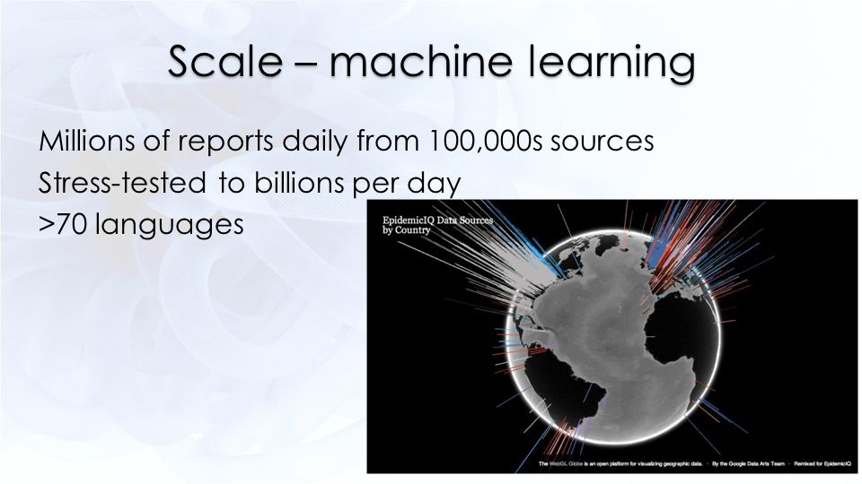 Scale – machine learning Millions of reports daily from 100,000s sources Stress-tested to billions per day >70 languages