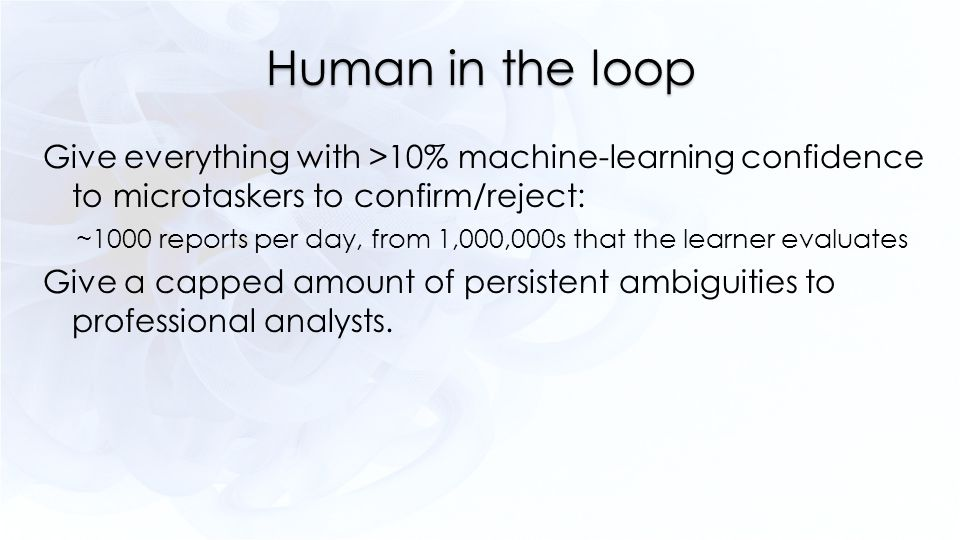 Human in the loop Give everything with >10% machine-learning confidence to microtaskers to confirm/reject: ~1000 reports per day, from 1,000,000s that the learner evaluates Give a capped amount of persistent ambiguities to professional analysts.
